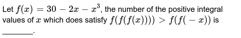 Let `f(x)=30-2x -x^3`, the number of the positive integral values of `x` which does satisfy `f(f(f(x)))) gt f(f(-x))` is _______.