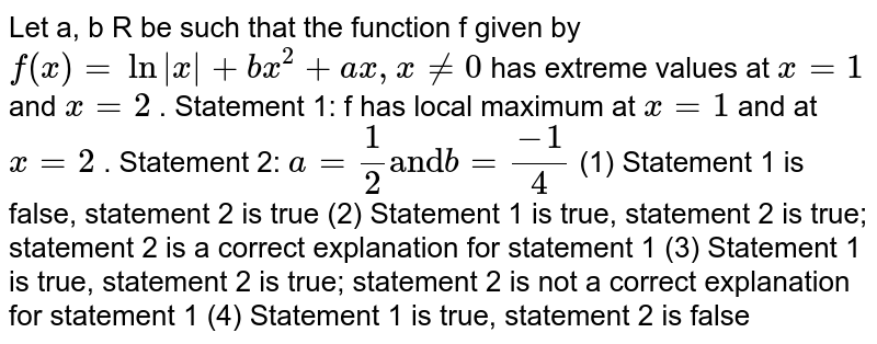 """Let a, b  R be such that the function f given by `f(x)""""""""=""""""""ln"""""""" x """"""""+""""""""b x^2+""""""""a x ,""""""""x!=0` has extreme values at `x""""""""=""""""""1` and `x""""""""=""""""""2` . Statement 1: f has local maximum at `x""""""""=""""""""1` and at `x""""""""=""""""""2` . Statement 2: `a""""""""=1/2""""and""""b=(-1)/4`  (1)   Statement 1 is   false, statement 2 is true (2)   Statement 1 is   true, statement 2 is true; statement 2 is a correct explanation for statement   1 (3)   Statement 1 is   true, statement 2 is true; statement 2 is not a correct explanation for   statement 1 (4)   Statement 1 is   true, statement 2 is false"""