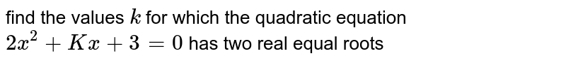 find the values `k` for which the quadratic equation `2x^2 + Kx +3=0` has two real equal roots