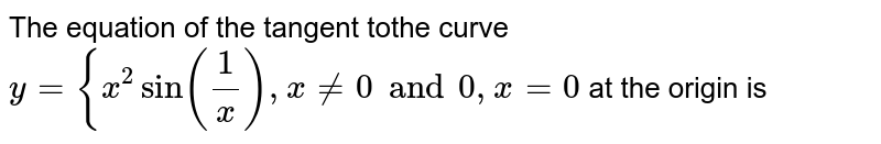 The equation of the tangent tothe curve  `y={x^2 sin(1/x),x!=0 and 0, x=0`  at the origin is