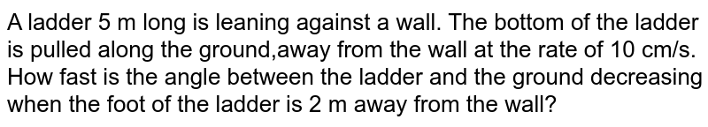 A ladder 5 m long is leaning against a wall. The bottom of the ladder is pulled along the ground,away from the wall at the rate of 10 cm/s. How fast is the angle between the ladder and the ground decreasing when the foot of the ladder is 2 m away from the wall?