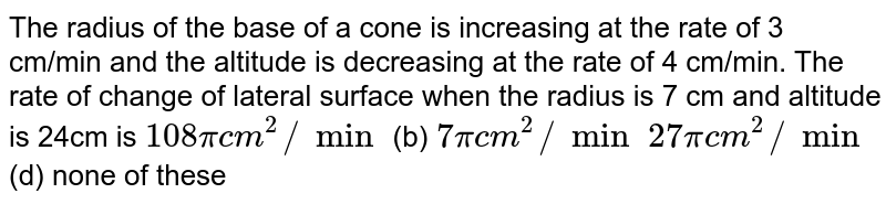 The radius of the base of a cone is increasing at the rate of 3 cm/min   and the altitude is decreasing at the rate of 4 cm/min. The rate of change of   lateral surface when the radius is 7 cm and altitude is 24cm is `108pic m^2//min`  (b) `7pic m^2//min`  `27pic m^2//min`  (d) none of these