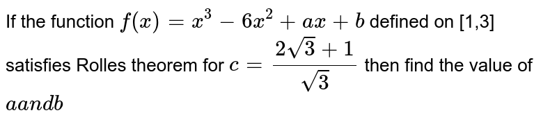 If the function `f(x)=x^3-6x^2+a x+b` defined on [1,3] satisfies Rolles theorem for `c=(2sqrt(3)+1)/(sqrt(3)` then find the value of `aa n db`