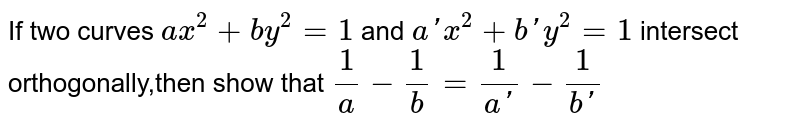If two curves `ax^2 +by^2=1` and `a'x^2+b'y^2=1` intersect orthogonally,then show that `1/a-1/b=1/[a']-1/[b']`