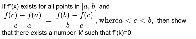 """If f""""(x) exists for all points in `[a,b]` and <br> `(f(c )-f(a))/(c-a)=(f(b)-f( c))/(b-c),""""where""""a lt clt b,` then show that there exists a number 'k' such that f""""(k)=0."""