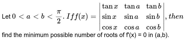 Let `0ltaltblt(pi)/(2).Iff(x)= |{:(tanx,tana, tanb),(sinx,sina,sinb),(cosx,cosa,cosb):}|,then` find the minimum possible number of roots of f'(x) = 0 in (a,b).