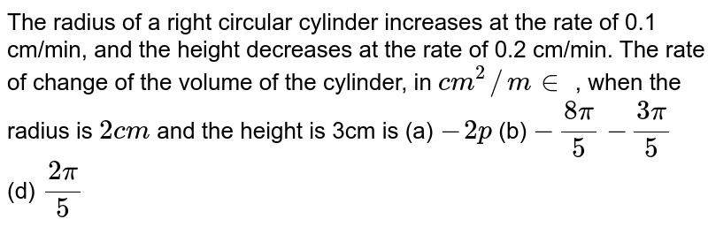 The radius of a right circular cylinder increases at the rate of 0.1   cm/min, and the height decreases at the rate of 0.2 cm/min. The rate of   change of the volume of the cylinder, in `c m^2//m in` , when the radius is `2c m` and the height is 3cm is (a) `-2p`  (b) `-(8pi)/5`  `-(3pi)/5`  (d) `(2pi)/5`