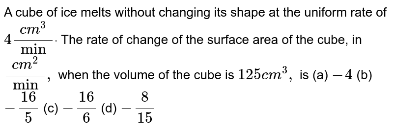A cube of ice melts without changing its shape at the uniform rate   of `4(c m^3)/(min)dot` The rate of change of the surface area of the cube, in `(c m^2)/(min),` when the volume of the cube is `125c m^3,` is  (a) `-4`  (b) `-(16)/5`  (c) `-(16)/6`  (d) `-8/(15)`