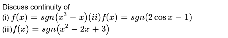 Discuss continuity of <br> (i) `f(x) = sgn(x^(3)-x) (ii) f(x) = sgn(2 cos x-1)` <br> (iii)` f(x) = sgn(x^(2)-2x+3)`