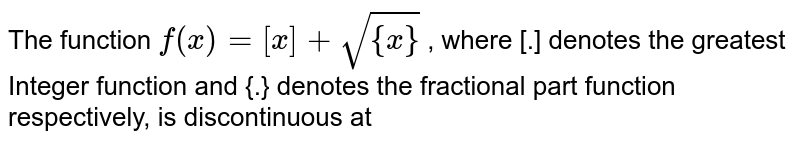The function  `f( x ) = [x] + sqrt{{ x}}` , where [.] denotes the greatest Integer function and {.} denotes the fractional part function respectively, is discontinuous at