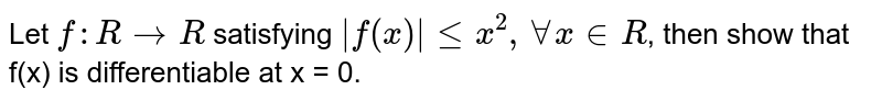 Let `f : R rarr R` satisfying `|f(x)|le x^(2), AA x in R`, then show that f(x) is differentiable at x = 0.