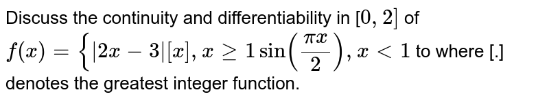 Discuss the continuity and differentiability  in [`0,2]` of  `f(x)={|2x-3|[x], xgeq1 sin((pix)/2), x<1` to where [.] denotes the greatest integer function.