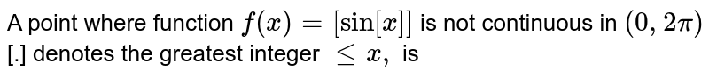 A point where function `f(x) = [sin [x]]` is not continuous in `(0,2pi)` [.] denotes the greatest integer ` le x,` is