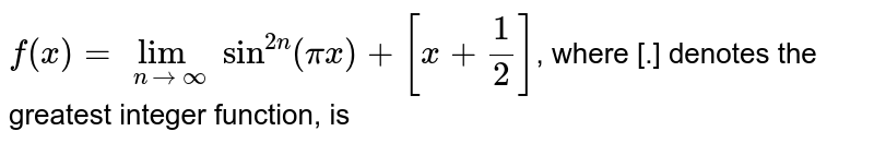 ` f(x) = lim_(n->oo) sin^(2n)(pix)+[x+1/2]`, where [.] denotes the greatest integer function, is