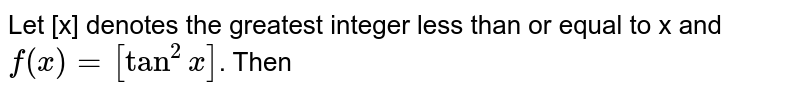Let [x] denotes the greatest integer less than or equal to x and `f(x)=[tan^(2)x]`. Then