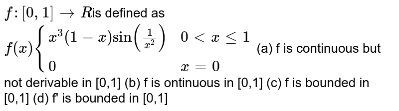 `f: [0,1] to R`is defined as <br>  `f(x) {{:( x^(3) (1-x) sin ((1)/(x^(2))), 0 lt  x le 1),( 0, x=0):}`  (a) f is  continuous but not derivable in [0,1] (b) f is ontinuous  in [0,1]  (c)  f is  bounded in [0,1] (d)  f' is  bounded in [0,1]