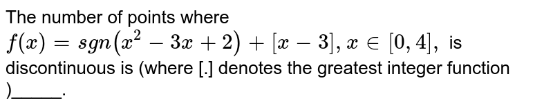 The number of points where  `f(x)= sgn (x^(2)-3x+2)+[x-3], x in [0,4],` is discontinuous is  (where [.]  denotes  the  greatest  integer function )_____.
