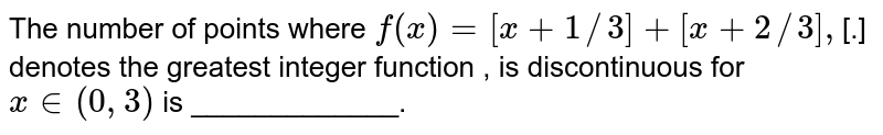 The number  of points where `f(x) =[x+1//3]+[x+2//3],`[.]  denotes  the  greatest  integer function  , is  discontinuous  for `x in  (0,3) ` is _____________.