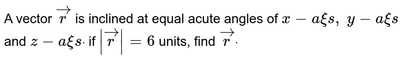 A vector ` vec r` is inclined   at equal acute angles of `x-axis ,` `y-axi s` and `z-a xi sdot` if `| vec r|=6` units, find ` vec rdot`