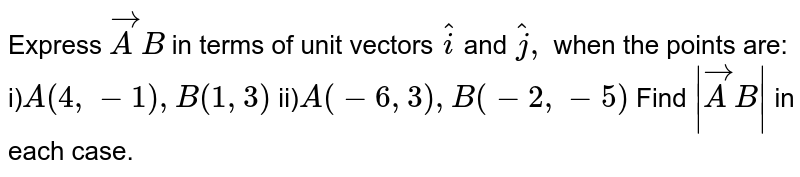 Express ` vec A B` in terms of   unit vectors ` hat i` and ` hat j ,` when the   points are: i)`A(4,-1),B(1,3)`   ii)`A(-6,3),B(-2,-5)`  Find `| vec A B|` in each case.