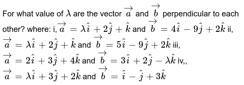 For   what value of `lambda` are   the vector ` vec a` and ` vec b` perpendicular to each other? where: i,` vec a=lambda hat i+2 hat j+ hat k` and ` vec b=4 hat i-9 hat j+2 hat k`  ii,` vec a=lambda hat i+2 hat j+ hat k` and ` vec b=5 hat i-9 hat j+2 hat k`  iii,` vec a=2 hat i+3 hat j+4 hat k` and ` vec b=3 hat i+2 hat j-lambda hat k`  iv,,` vec a=lambda hat i+3 hat j+2 hat k` and ` vec b= hat i- hat j+3 hat k`