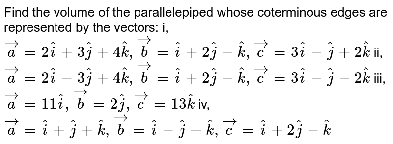 Find the volume of the parallelepiped whose   coterminous edges are represented by   the vectors:  i,` vec a=2 hat i+3 hat j+4 hat k , vec b= hat i+2 hat j- hat k , vec c=3 hat i- hat j+2 hat k`  ii, ` vec a=2 hat i-3 hat j+4 hat k , vec b= hat i+2 hat j- hat k , vec c=3 hat i- hat j-2 hat k`  iii, ` vec a=11 hat i , vec b=2 hat j , vec c=13 hat k`   iv, ` vec a= hat i+ hat j+ hat k , vec b= hat i- hat j+ hat k , vec c= hat i+2 hat j- hat k`