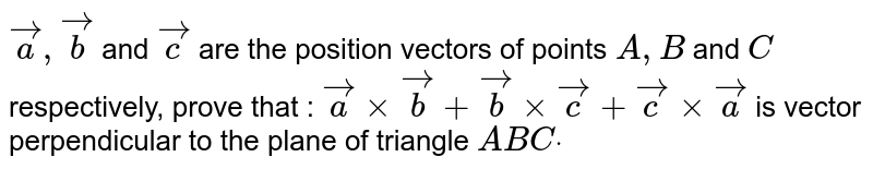 ` vec a , vec b` and ` vec c` are the position vectors of points `A ,B` and `C` respectively, prove that : ` vec a× vec b+ vec b× vec c+ vec c× vec a` is vector perpendicular to the plane of   triangle `A B Cdot`