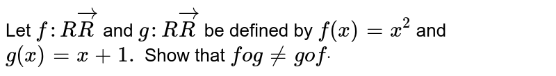 Let `f: RvecR` and `g: RvecR` be defined by   `f(x)=x^2` and `g(x)=x+1.` Show that `fog!=gofdot`