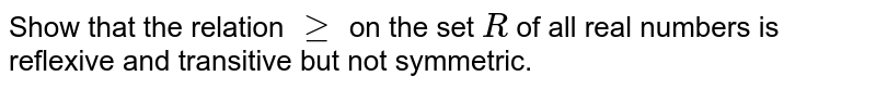 Show that   the relation `geq` on the set `R` of all real   numbers is reflexive and transitive but not symmetric.