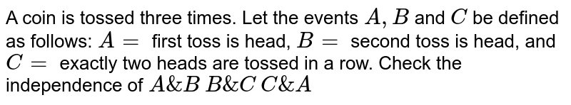 A coin is   tossed three times. Let the events `A ,B` and `C` be defined as   follows: `A=` first toss is   head, `B=` second toss   is head, and `C=` exactly two   heads are tossed in a row. Check the independence of   `A&B`   `B&C`   `C&A`