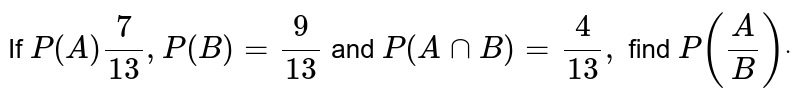 If `P(A)7/(13),P(B)=9/(13)` and `P(AnnB)=4/(13),` find `P(A/B)dot`