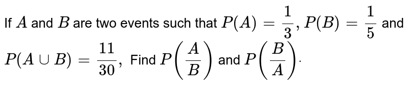 If `A` and `B` are two   events such that `P(A)=1/3, P(B)=1/5` and `P(AuuB)=(11)/(30),` Find `P(A/B)` and `P(B/A)dot`