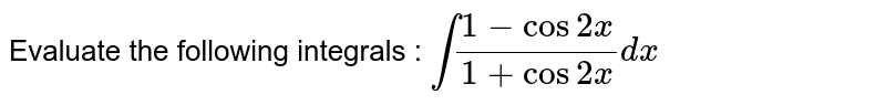 Evaluate the following integrals : `int(1-cos2x)/(1+cos2x)dx`