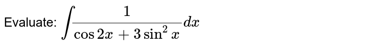 Evaluate: `int1/(cos2x+3sin^2x)dx`