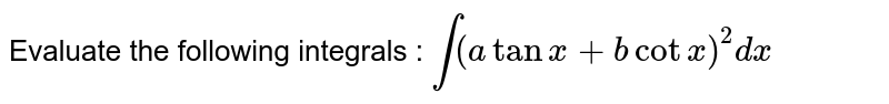 Evaluate the following integrals : `int(atanx+bcotx)^2dx`