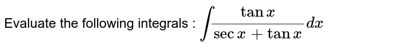 Evaluate the following integrals : `int(tanx)/(secx+tanx)dx`