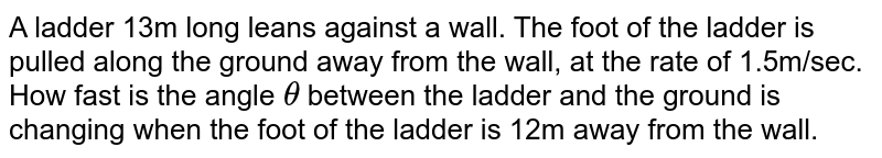 A ladder 13m long leans against a wall. The foot of the ladder is   pulled along the ground away from the wall, at the rate of 1.5m/sec. How fast   is the angle `theta` between   the ladder and the ground is changing when the foot of the ladder is 12m away   from the wall.