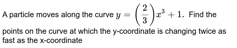 A particle moves along the curve `y=(2/3)x^3+1.` Find the points   on the curve at which the y-coordinate is changing   twice as fast as the x-coordinate