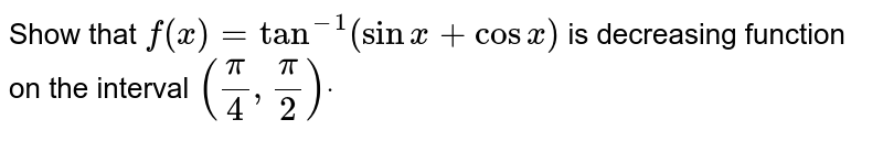 Show that `f(x)=tan^(-1)(sinx+cosx)` is decreasing function on the interval `(pi/4,pi/2)dot`