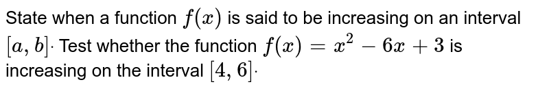 State when a function `f(x)` is said to be increasing on an interval `[a , b]dot` Test whether the function `f(x)=x^2-6x+3` is increasing on the interval `[4,6]dot`