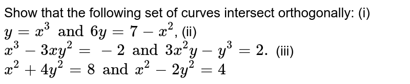 Show that the following set of curves intersect orthogonally: (i)  `y=x^3 and 6y=7-x^2`,   (ii) `x^3-3x y^2=-2 and 3x^2y-y^3=2.`  (iii) `x^2+4y^2=8 and x^2-2y^2=4`