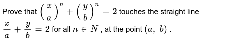 Prove that `(x/a)^n+(y/b)^n=2` touches the straight   line `x/a+y/b=2` for all `n in  N` , at the point `(a ,\ b)` .