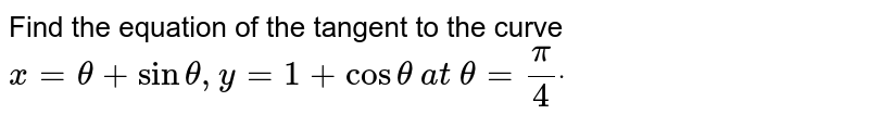 Find the equation of the tangent to the curve `x=theta+sintheta,y=1+costheta` `at` `theta=pi/4dot`