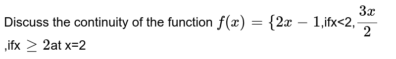 Discuss the continuity of the function  `f(x)={2x-1    `,ifx<2,`(3x)/2`,ifx` geq2`at x=2