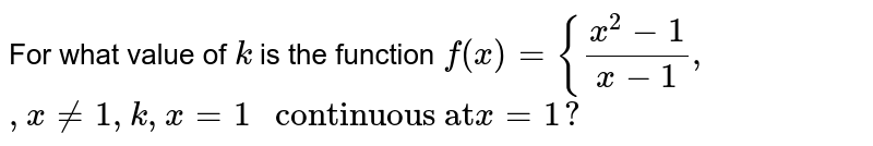 """For what value of `k` is the function  `f(x)={(x^2-1)/(x-1),`  `,x!=1,k,x=1"""" continuous at""""x=1?`"""