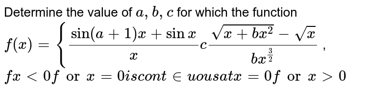 Determine the value of `a ,b ,c` for which the function `f(x)={(sin(a+1)x+sinx)/x c(sqrt(x+b x^2)-sqrt(x))/(b x^(3/2))` , `fx<0forx=0i scon t inuou sa tx=0forx >0`