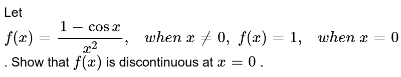 Let `f(x)=(1-cosx)/(x^2),\ \ \ w h e n\ x!=0,\ f(x)=1,\ \ \  w h e n\ x=0` . Show that `f(x)` is discontinuous at `x=0` .