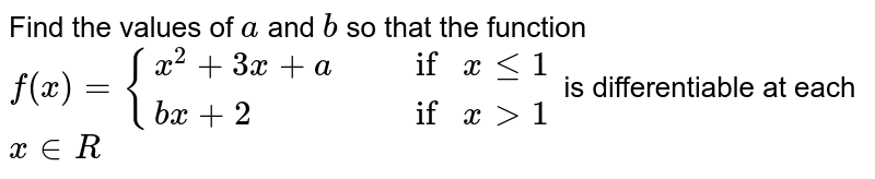 Find the   values of `a` and `b` so that the   function  `f(x)={(x^2+3x+a ,, ifxlt=1), (bx+2 ,, ifx >1):}` is   differentiable at each `x∈R`