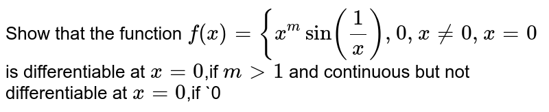 Show that the function `f(x)={x^m sin(1/x) , 0 ,x != 0,x=0` is differentiable at `x=0`,if `m > 1`   and continuous but not differentiable at `x=0`,if  `0<m<1`.