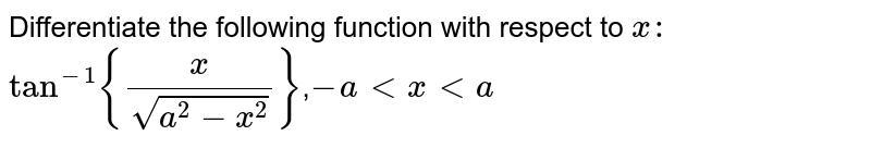 Differentiate   the following function with respect to `x :`  `tan^(-1){x/(sqrt(a^2-x^2))}`,`-a lt xlt a`